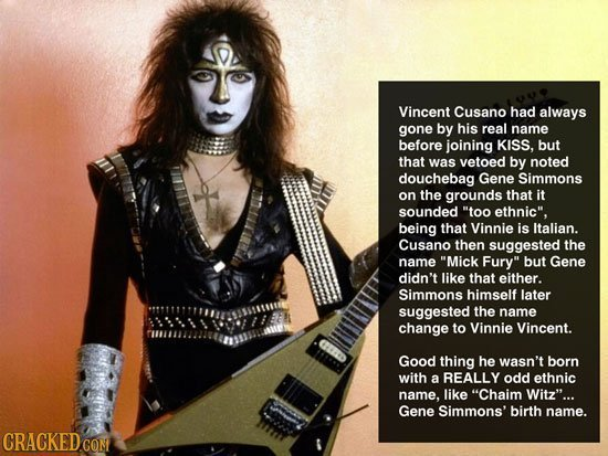 Vincent Cusano had always gone by his real name before joining KISS. but that was vetoed by noted douchebag Gene Simmons on the grounds that it sounde