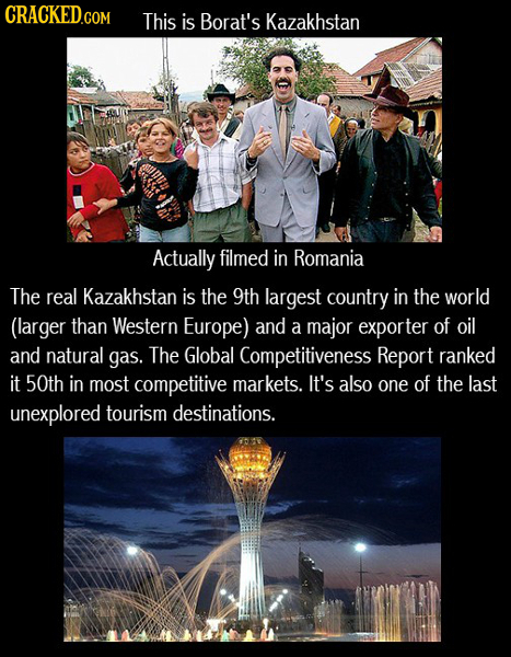 CRACKED.COM This is Borat's Kazakhstan Actually filmed in Romania The real Kazakhstan is the 9th largest country in the world (larger than Western Eur
