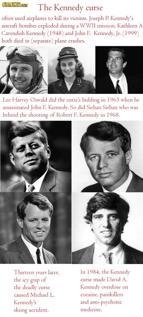 CRACKED.OON The Kennedy curse often used airplanes to kill its victims. Joseph P. Kennedy's aircraft bomber exploded during WWII Kathleen a mission. A