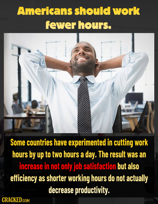 Americans should work fewer hours. Some countries have experimented in cutting work hours by up to two hours a day. The result was an increase in not