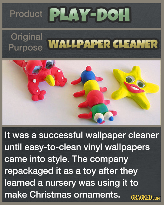 Product PLAY-DOH Original WALLPAPER CLEANER Purpose It was a successful wallpaper cleaner until easy-to-clean vinyl wallpapers came into style. The co