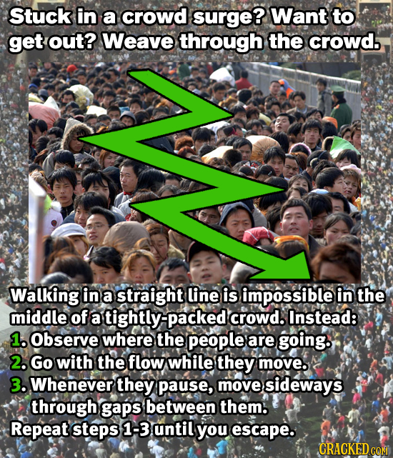 Stuck in a crowd surge? Want to get out? Weave through the crowd Walking in a straight line is impossible in the middle of a tightly:-packed crowd. In