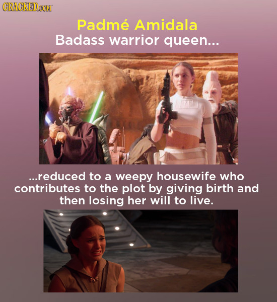 CRACKEDCON Padme Amidala Badass warrior queen... ...reduced to a weepy housewife who contributes to the plot by giving birth and then losing her will