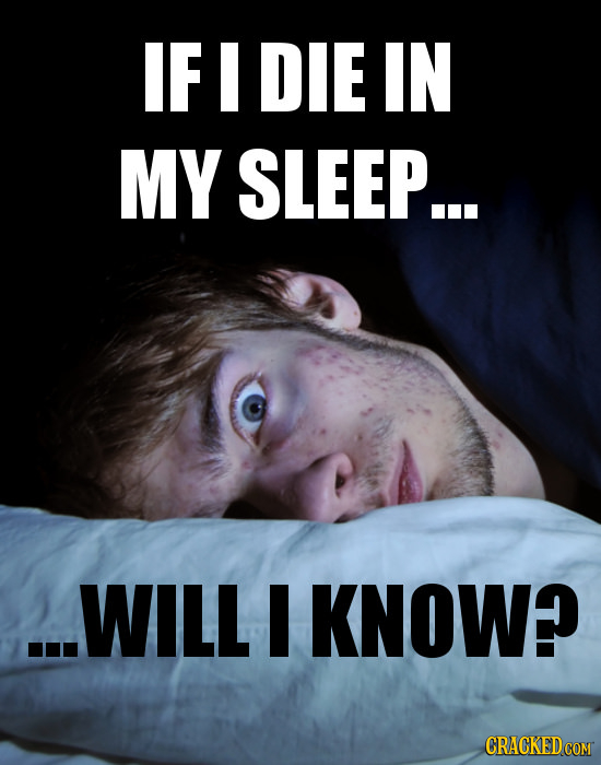 IF I DIE IN MY SLEEP... ..WILL I KNOW? CRACKED COM