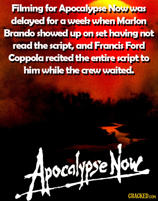 Filming for Apocalypse Now was delayed for a week when Marlon Brando showed up on set having not read the script, and Francis Ford Coppola recited the