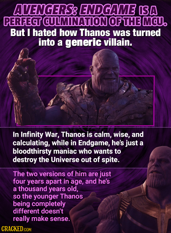 AVENGERS: ENDGAME ISA PERFECT CULMINATIONOF THE MCU. But I hated how Thanos was turned into a generic villain. In Infinity War, Thanos is calm, wise,