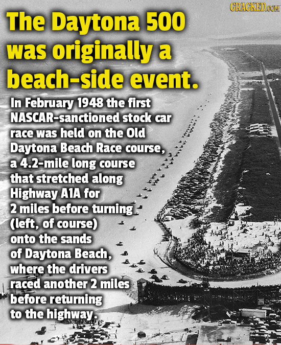 CRACKEDOON The Daytona 500 was originally a beach-sic event. In February 1948 the first NASCAR-Sanctioned stock car race was held on the Old Daytona B