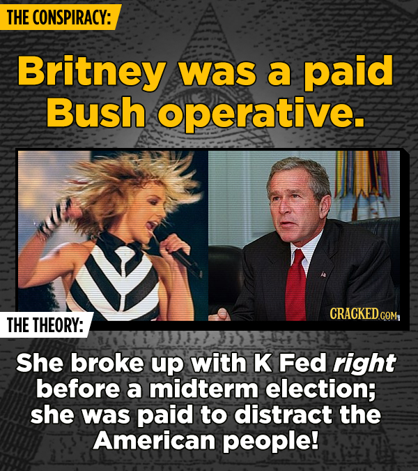 THE CONSPIRACY: Britney was a paid Bush operative. THE THEORY: She broke up with K Fed right before a midterm election; she was paid to distract the A