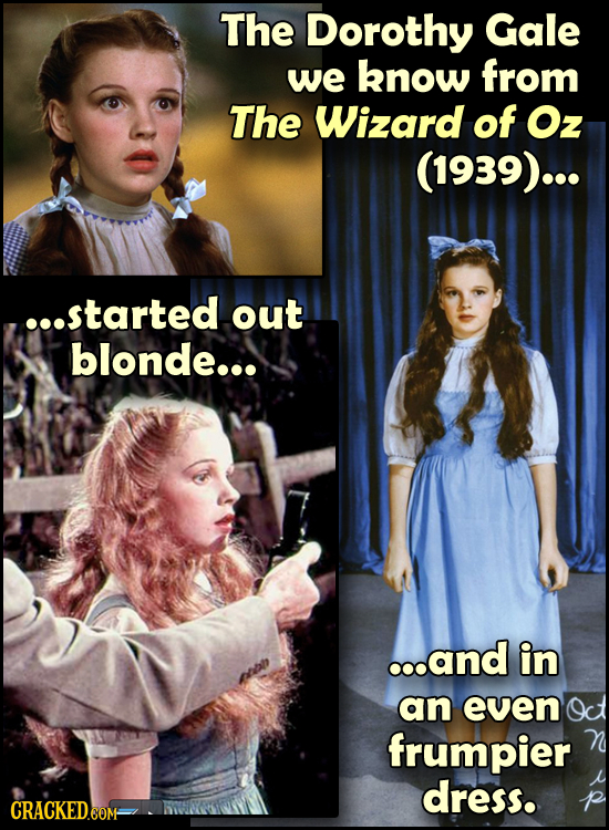 The Dorothy Gale we know from The Wizard of Oz (1939)... ...started out blonde... ...and in an even Oct frumpier dress.