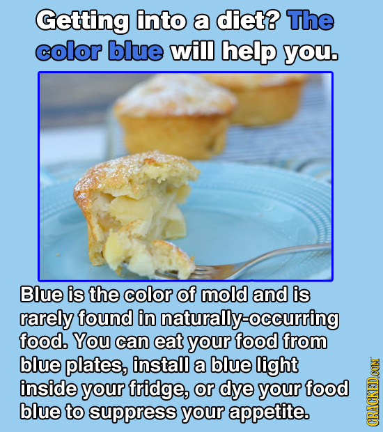 Getting into a diet? The color blue will help you. Blue is the color of mold and is rarely found in naturally-occurring food. You can eat your food fr
