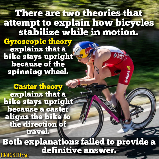 There are two theories that attempt to explain how bicycles stabilize while in motion. Gyroscopic theory explains that a bike stays upright WIPI becau