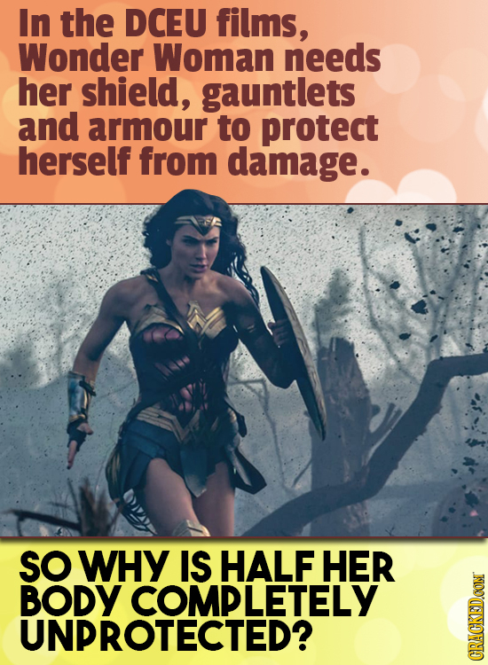 In the DCEU films, Wonder Woman needs her shield, gauntlets and armour to protect herself from damage. SO WHY IS HALF HER BODY COMPLETELY UNPROTECTED?