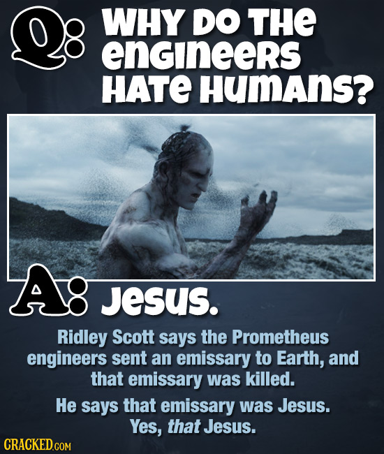 WHY DO THE engineers HATE HumAns? Jesus. Ridley Scott says the Prometheus engineers sent an emissary to Earth, and that emissary was killed. He says t