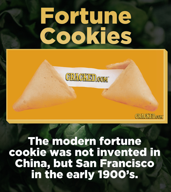Fortune cookies CRACKEDCO con CRACKED.COM The modern fortune cookie was not invented in China, but San Francisco in the early 1900's.