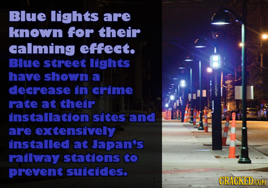 Blue lights are known for their calming effect. BIUE street lights have shown a decrease in crime rate at their installation sites and are extensively