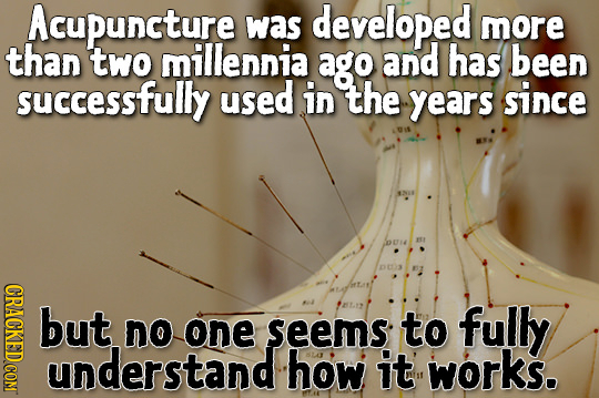 Acupuncture was developed more than two millennia ago and has been successfully used in the years since 2EL ESS CRACK but no one seems to fully unders