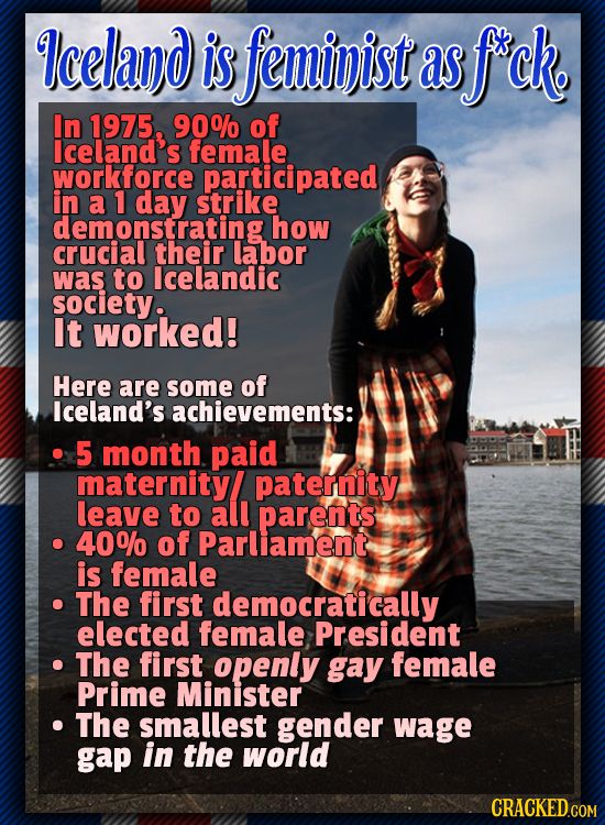 Iceland is feminist as f'ck. In 1975, 90% of lceland's female workforce participated in a 1 day strike how CRUCIOLSating their labor was to lcelandic