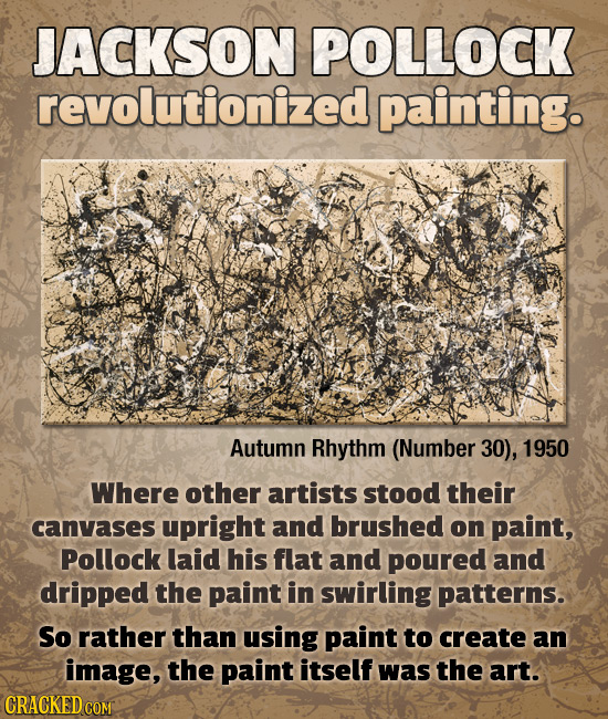 JACKSON POLLOCK revolutionized painting. Autumn Rhythm (Number 30), 1950 Where other artists stood their canvases upright and brushed on paint, Polloc