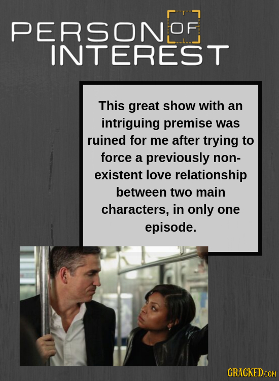PERSONS OF INTEREST This great show with an intriguing premise was ruined for me after trying to force a previously non- existent love relationship be