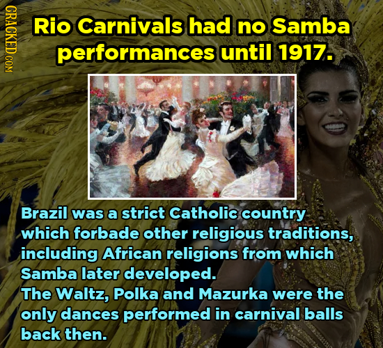 CRACK Rio Carnivals had no Samba performances until 1917. Brazil was a strict Catholic country which forbade other religious traditions, including Afr