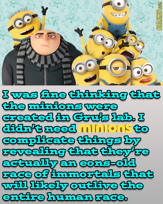 CRACKEDOON I was fne thinking that the minions were created in Gru's lab. I didn't need mnions to complicate things by revealing that they're actually