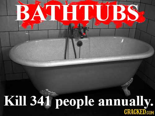 BATHTUBS Kill 341 people annually.