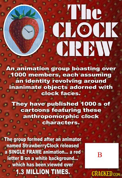 The CLOCK CREW An animation group boasting over 1000 members, each assuming an identity revolving around inanimate objects adorned with clock faces. T