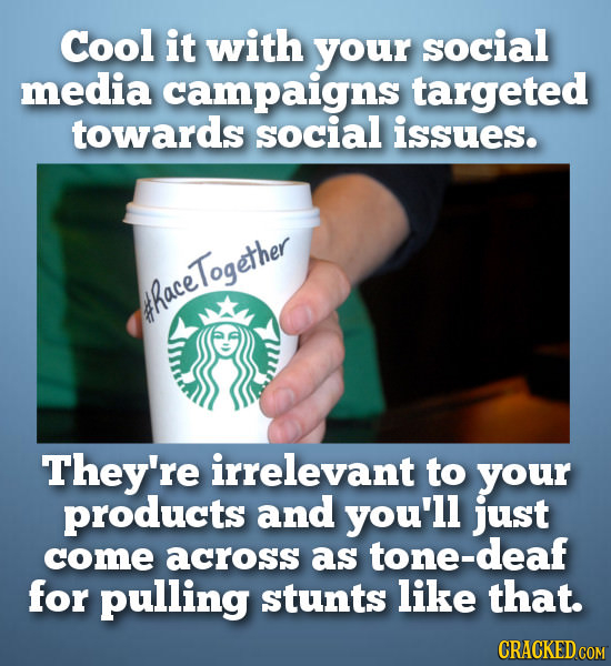 Cool it with your social media campaigns targeted towards social issues. Together thace They're irrelevant to your products and you'll just come acros