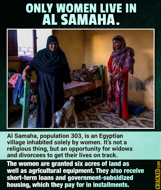 ONLY WOMEN LIVE IN AL SAMAHA. Al Samaha, population 303, is an Egyptian village inhabited solely by women. It's not a religious thing, but an opportun