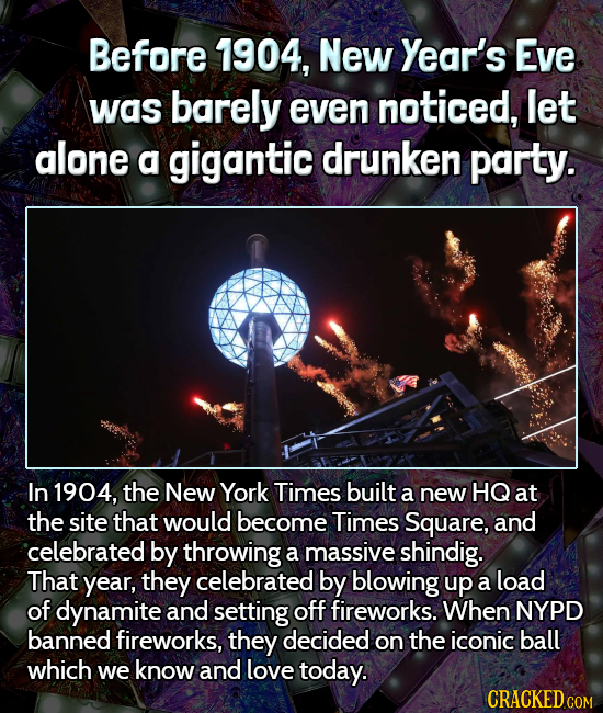Before 1904, New Year's Eve was barely even noticed, let alone a gigantic drunken party. In 1904, the New York Times built a new HQ at the site that w
