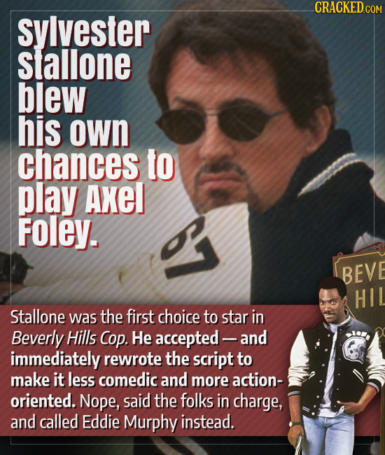 CRACKED.COM sylvester slallone blew his own chances to play Axel Foley. BEVE HI Stallone was the first choice to star in Beverly Hills Cop. He accepte