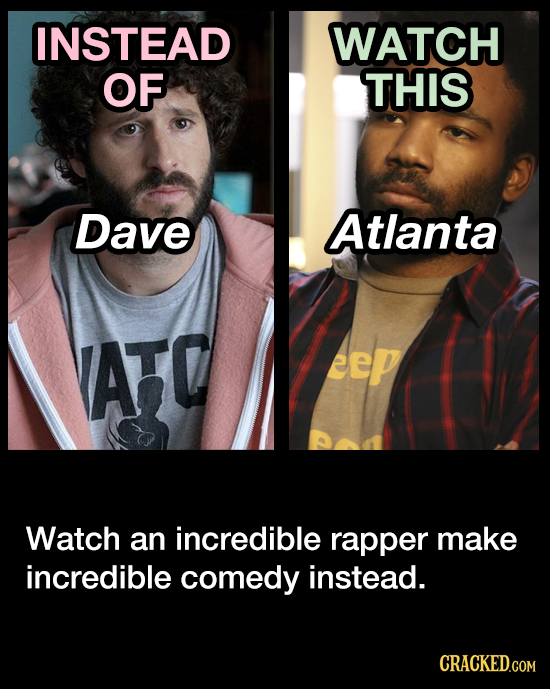 INSTEAD WATCH OF THIS Dave Atlanta ATO eep Watch an incredible rapper make incredible comedy instead. CRACKED.COM