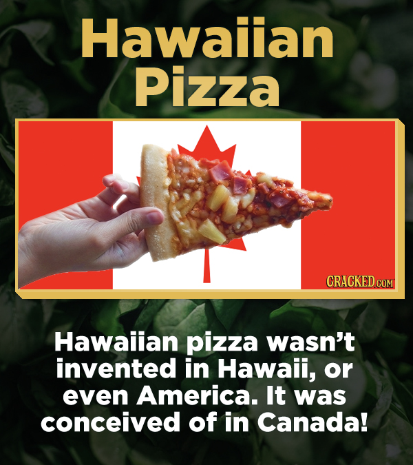 Hawailan Pizza CRACKED COM Hawaiian pizza wasn't invented in Hawaii, or even America. It was conceived of in Canada!