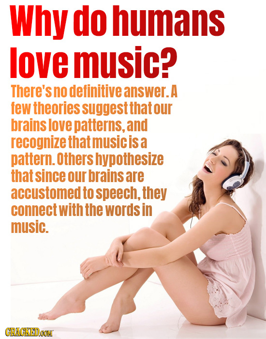 Why do humans love music? There's no definitive answer. A few theories suggest that our brains love patterns, and recognize that music is a pattern. O