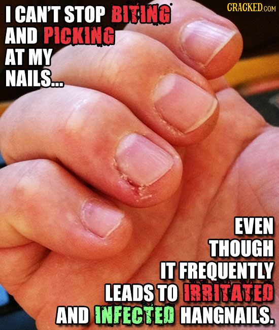 CAN'T STOP BITING CRACKEDc COM AND PICKING AT MY NAILS.... EVEN THOUGH IT FREQUENTLY LEADS TO ERRITATED AND INFECTED HANGNAILS.
