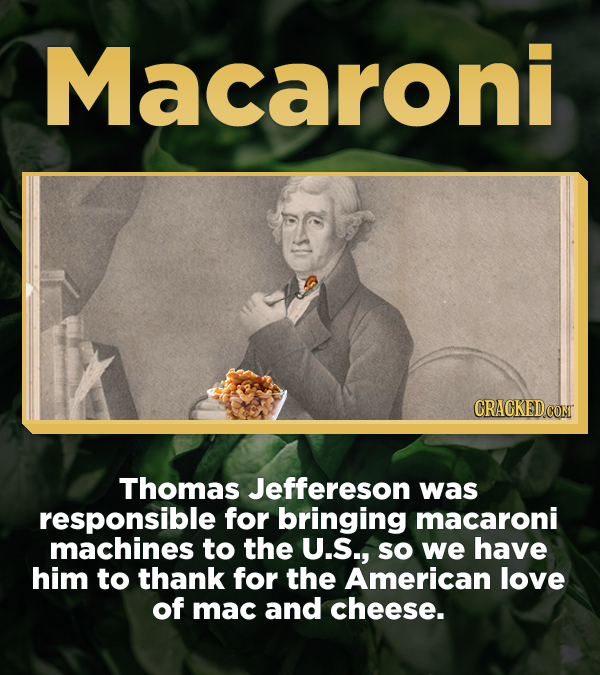 Macaroni CRACKED COM Thomas Jeffereson was responsible for bringing macaroni machines to the U.S., SO we have him to thank for the American love of ma