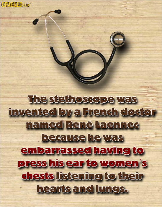 ud The stethoscope was invented by a French doctor named Rene LaENNEG because he was embarrassed having to press his ear to women's chests listening t