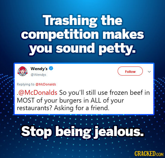 Trashing the competition makes you sound petty. Wendy's Follow @Wendys Replying to @McDonaids @McDonalds So you'll still use frozen beef in MOST of yo