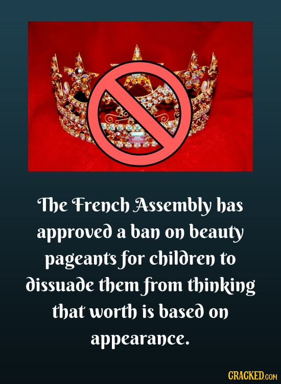 The French Assembly has approved a ban on beauty pageant's for children to dissuade them from thinking that worth is based on appearance. CRACKED.COM