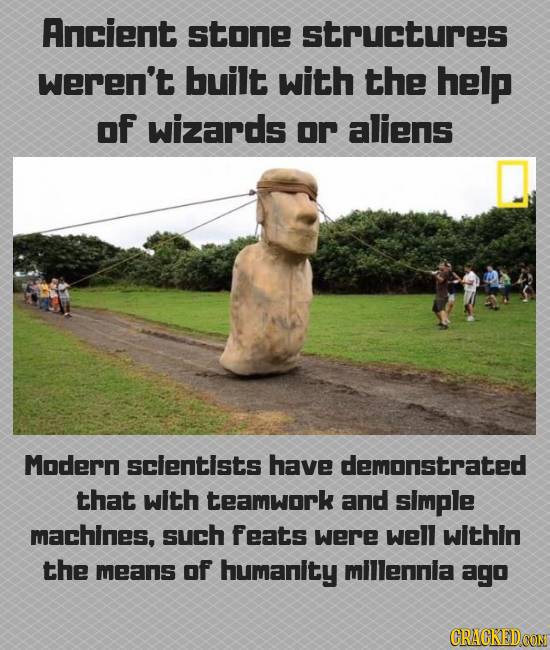Ancient stone structures weren't built with the help oF wizards or aliens Modern scientists have demonstrated that with teamwork and simple machines,