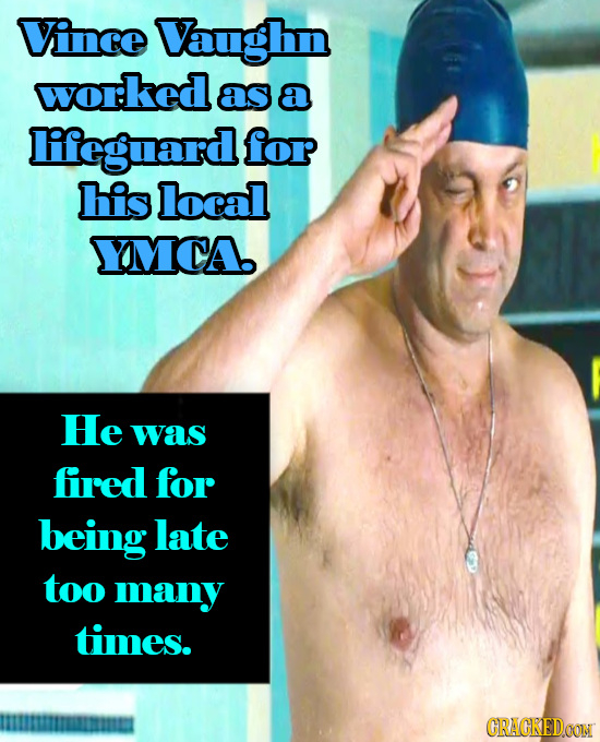 Vince Vaughn worked as a lileguard for his local YMCA He was fired for being late too many times. IISTMRIRIMIE CRACKEDCONN