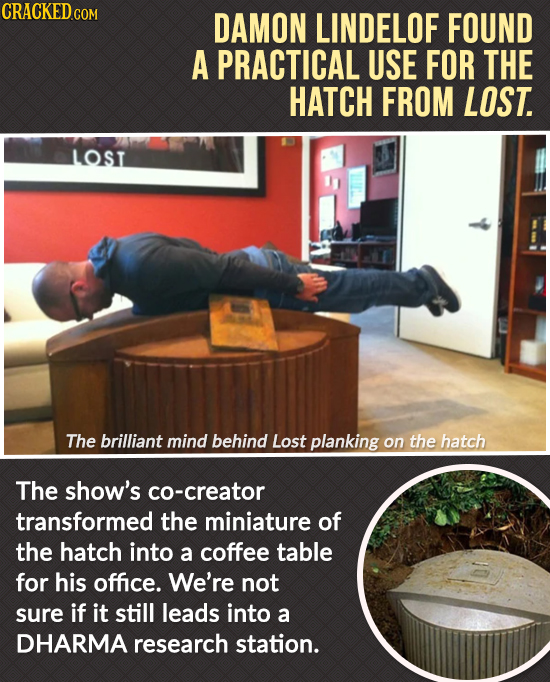 CRACKED GOR DAMON LINDELOF FOUND A PRACTICAL USE FOR THE HATCH FROM LOST. LOST The brilliant mind behind Lost planking on the hatch The show's co-crea