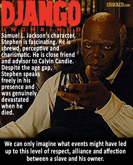DJANGO CRACKED.COM UNCHANEd Samuel L. Jackson's character, Stephen is fascinating. He is shrewd perceptive and charismatic. He is close friend and adv