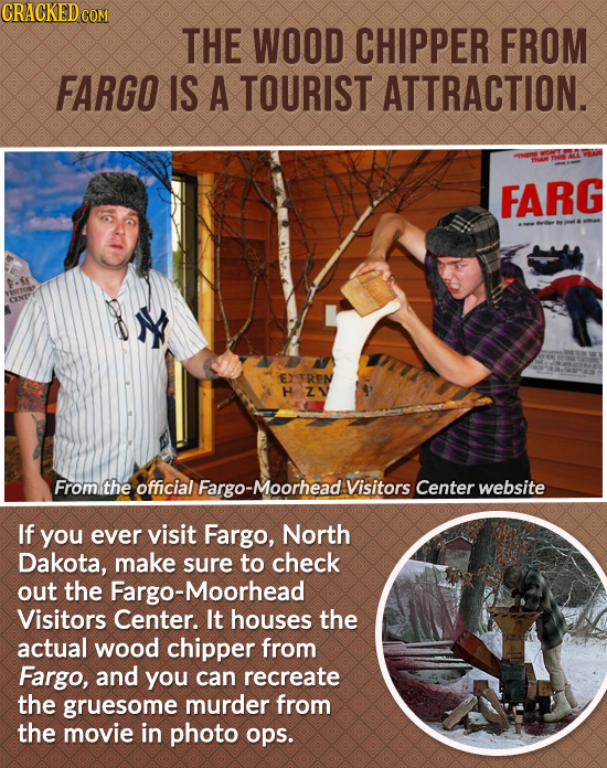 CRACKEDcO THE WOOD CHIPPER FROM FARGO IS A TOURIST ATTRACTION. FARG EXTRPN H Z1 From the official -Moorhead Visitors Center website If you ever visit