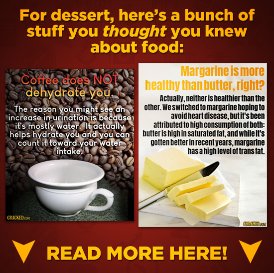 For dessert, here's a bunch of stuff you thought you knew about food: Margarine is more Coffee does NOT healthy than butter, right? dehydrate you Actu