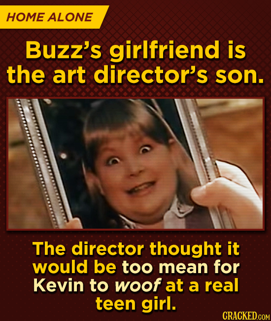 HOME ALONE Buzz's girlfriend is the art director's son. The director thought it would be too mean for Kevin to woof at a real teen girl.