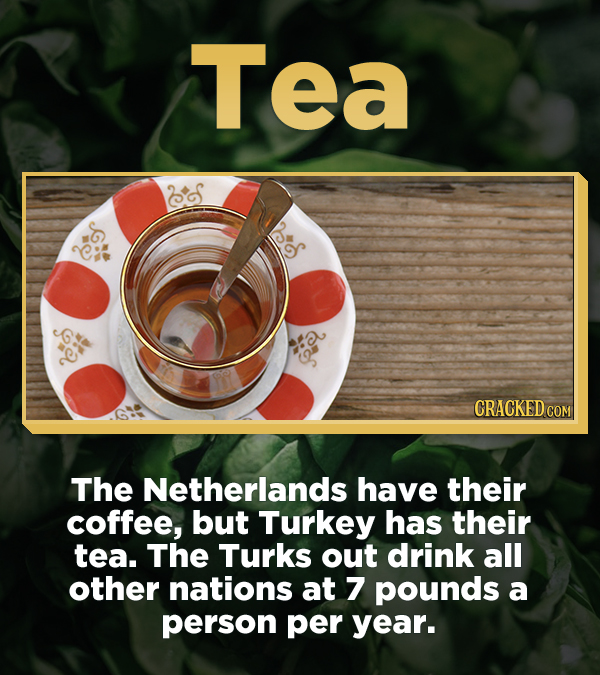 Tea The Netherlands have their coffee, but Turkey has their tea. The Turks out drink all other nations at 7 pounds a person per year.