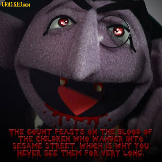 CRACKED.COM THE COUNT FEASTS ON THE BLLOOD OF THE CHILDREX WHO HAABDER UNTO SESAME STREET HIGH IS WHY YOU NEVER SEE THEM FOR VTERT LONG.