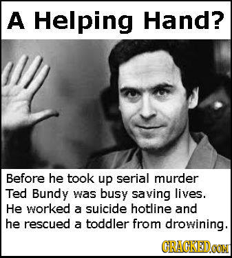 A Helping Hand? Before he took up serial murder Ted Bundy was busy saving lives. He worked a suicide hotline and he rescued a toddler from drowining.