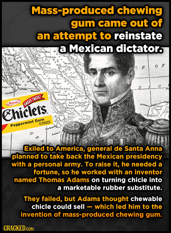 Mass-produced chewing gum came out of an attempt to reinstate a Mexican dictators E F 0 F olraea catecas Anses GREAT TASTE! Chiclets. Oueretat Gum 12P
